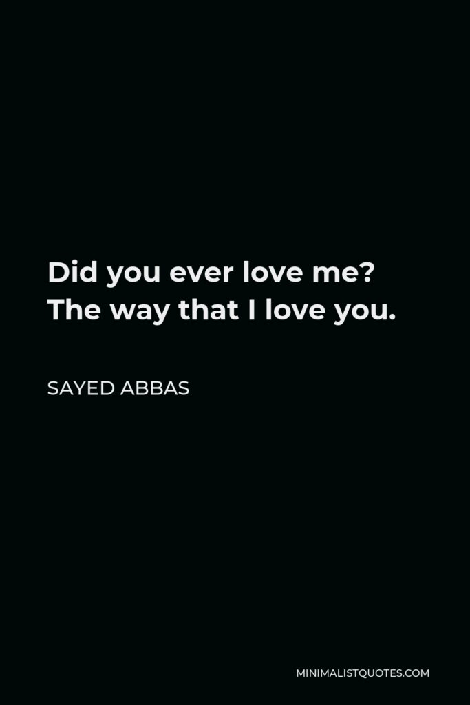 Sayed Abbas Quote - Did you ever love me? The way that I love you.