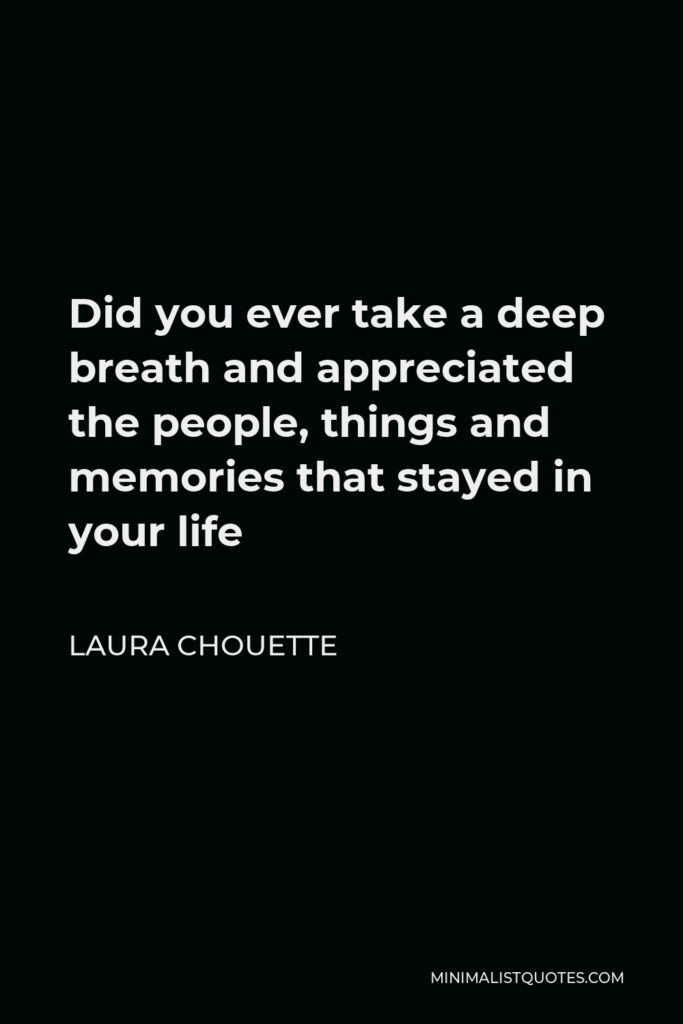 Laura Chouette Quote - Did you ever take a deep breath and appreciated the people, things and memories that stayed in your life