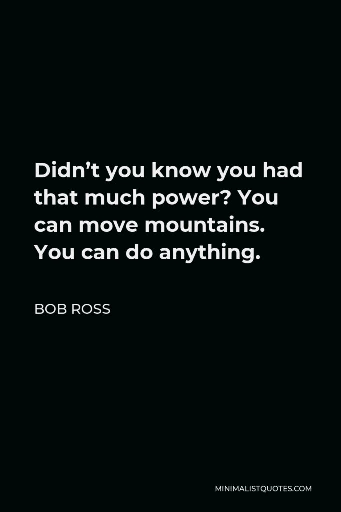 Bob Ross Quote - Didn't you know you had that much power? You can move mountains. You can do anything.