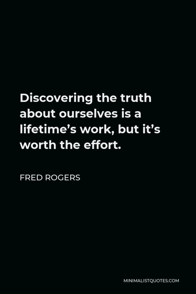 Fred Rogers Quote - Discovering the truth about ourselves is a lifetime's work, but it's worth the effort.