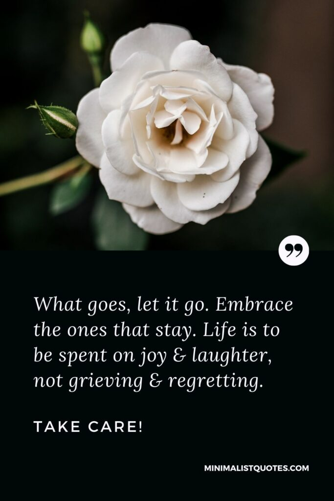 Divorce Quote, Sympathy & Message With Image: What goes, let it go. Embrace the ones that stay. Life is to be spent on joy & laughter, not grieving & regretting. Take Care!