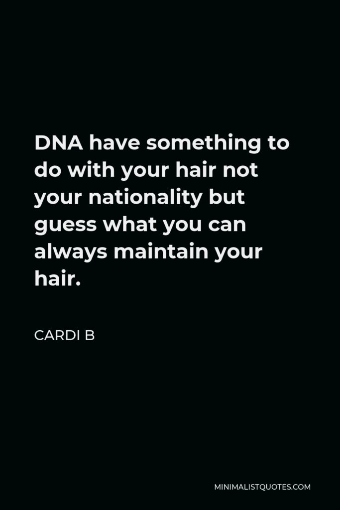 Cardi B Quote - DNA have something to do with your hair not your nationality but guess what you can always maintain your hair.