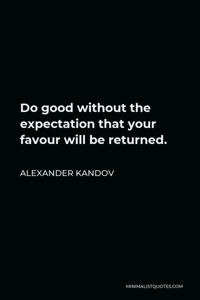 Alexander Kandov Quote - Do good without the expectation that your favour will be returned.