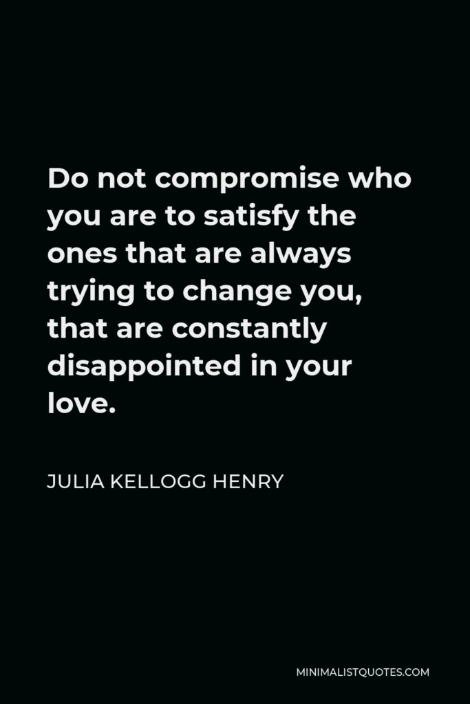 Julia Kellogg Henry Quote - Do not compromise who you are to satisfy the ones that are always trying to change you, that are constantly disappointed in your love.