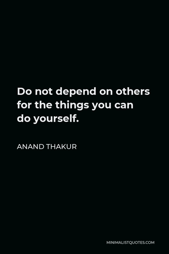Anand Thakur Quote - Do not depend on others for the things you can do yourself.