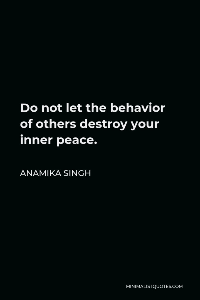 Anamika Singh Quote - Do not let the behavior of others destroy your inner peace.