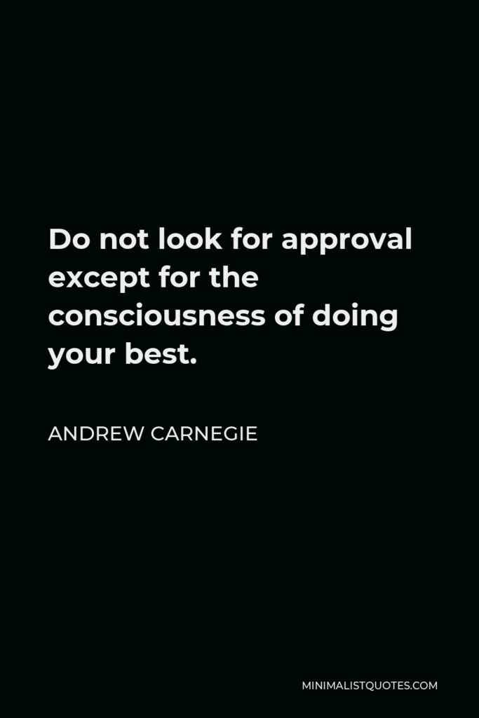 Andrew Carnegie Quote - Do not look for approval except for the consciousness of doing your best.