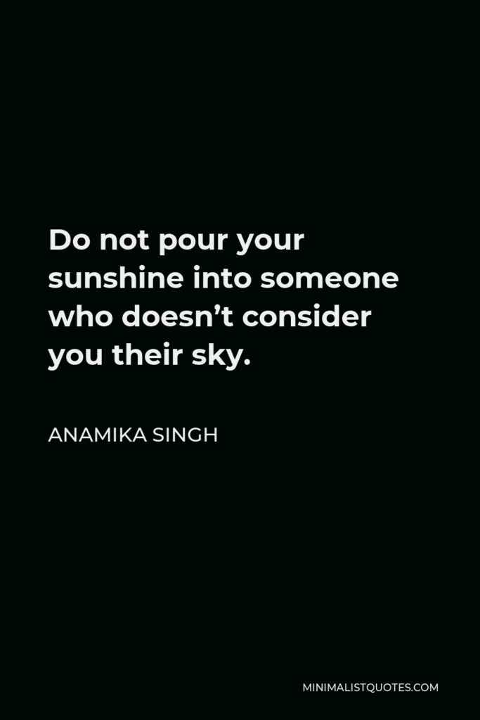 Anamika Singh Quote - Do not pour your sunshine into someone who doesn't consider you their sky.