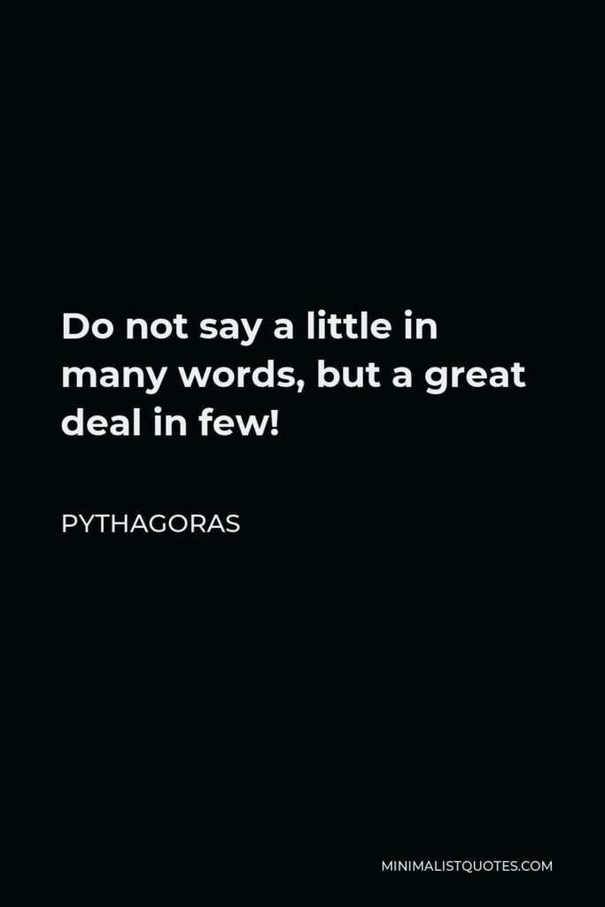 Pythagoras Quote - Do not say a little in many words, but a great deal in few!