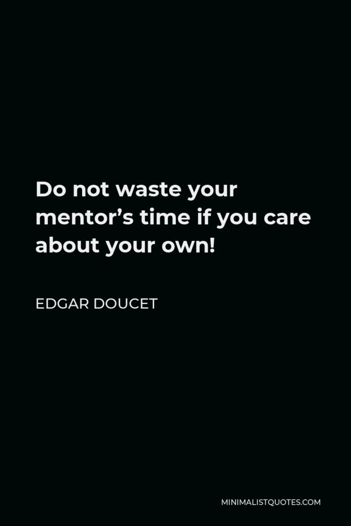 Edgar Doucet Quote - Do not waste your mentor's time if you care about your own!