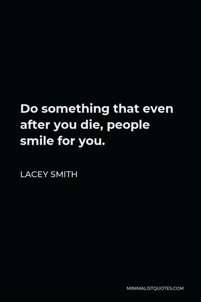 Lacey Smith Quote - Do something that even after you die, people smile for you.