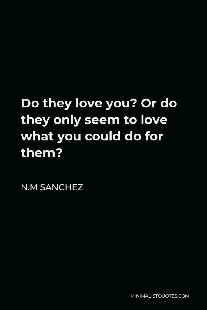 N.M Sanchez Quote - Do they love you? Or do they only seem to love what you could do for them?