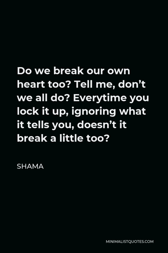 Shama Quote - Do we break our own heart too? Tell me, don't we all do? Everytime you lock it up, ignoring what it tells you, doesn't it break a little too?
