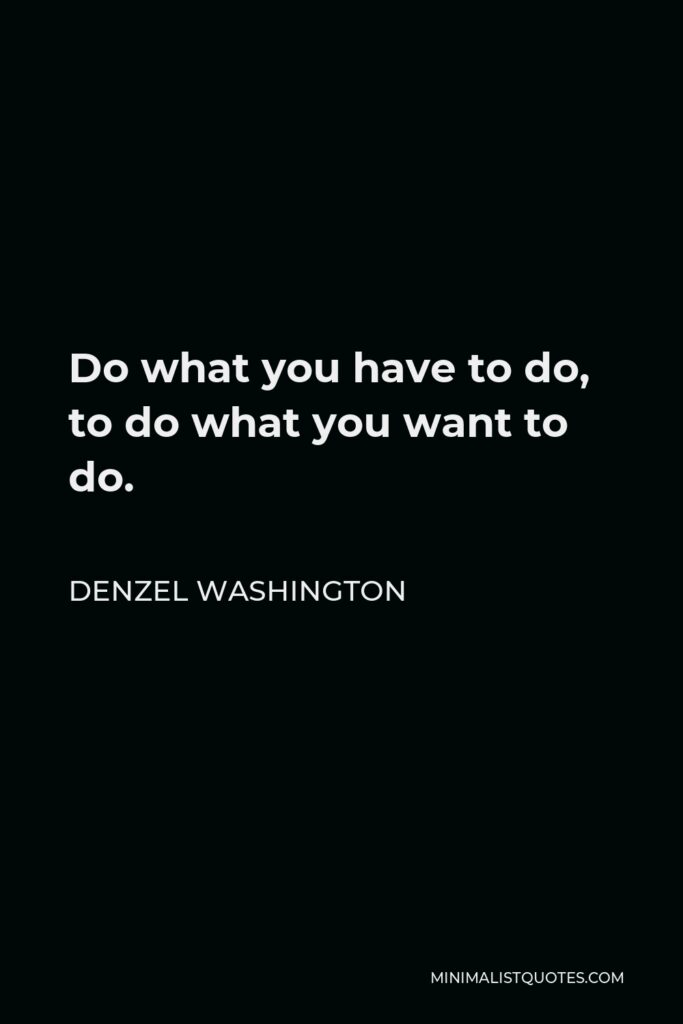 Denzel Washington Quote - Do what you have to do, to do what you want to do.