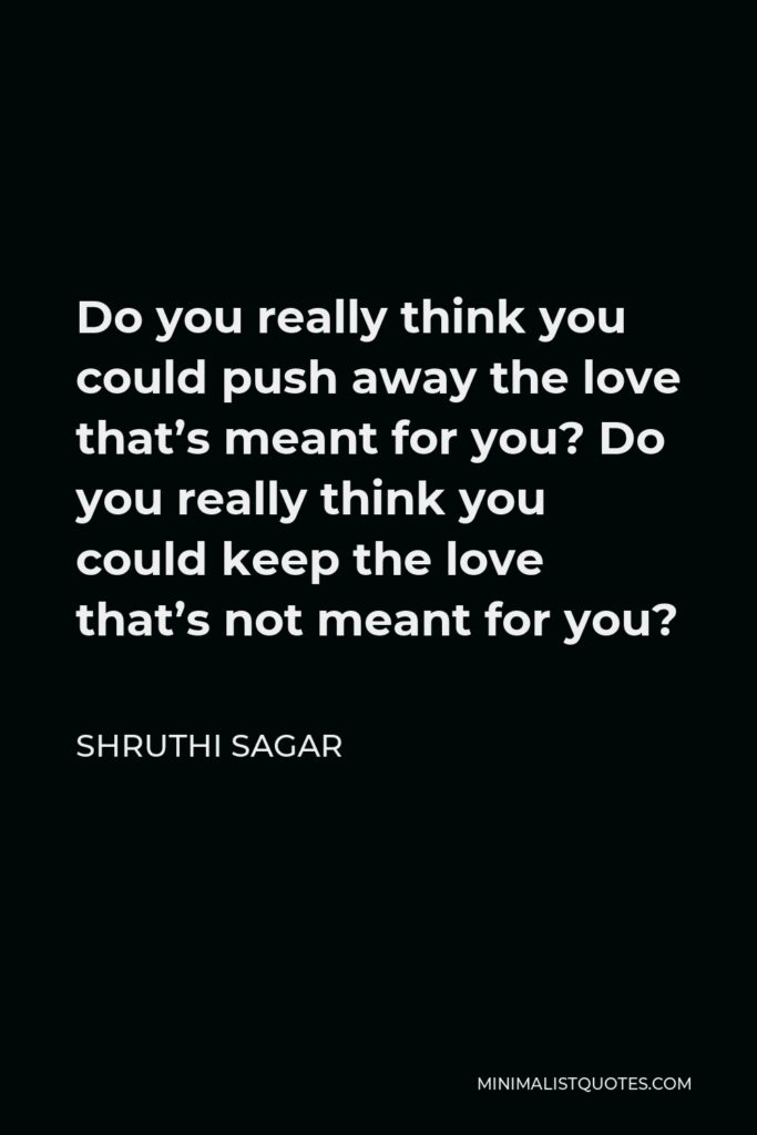 Shruthi Sagar Quote - Do you really think you could push away the love that's meant for you? Do you really think you could keep the love that's not meant for you?