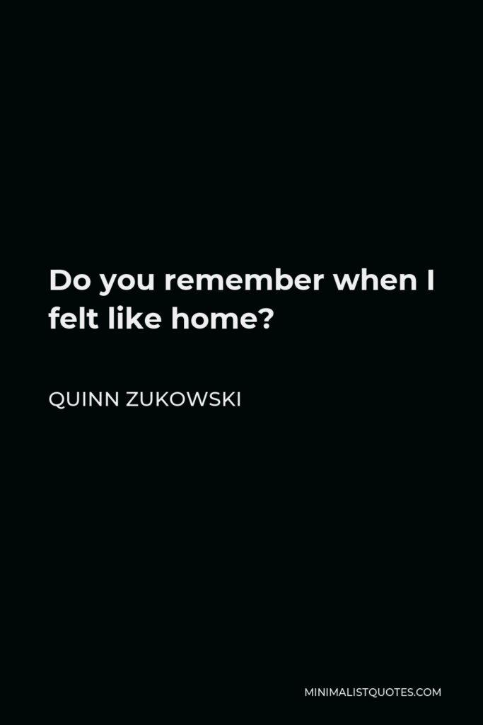 Quinn Zukowski Quote - Do you remember when I felt like home?