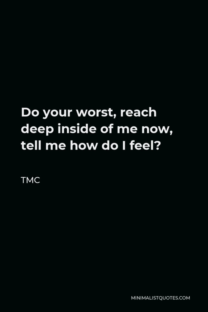 TMC Quote - Do your worst, reach deep inside of me now, tell me how do I feel?