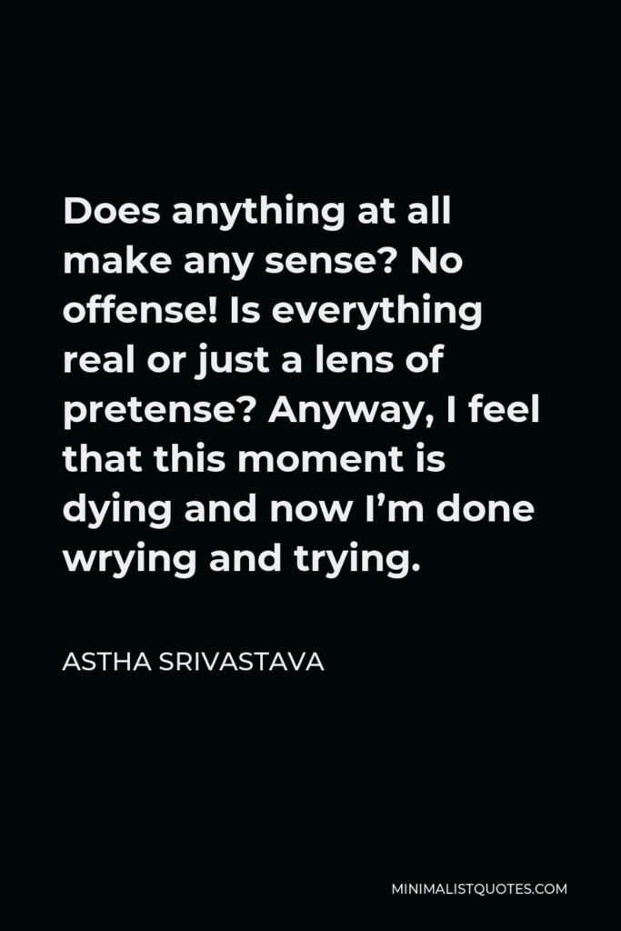 Astha Srivastava Quote - Does anything at all make any sense? No offense!Is everything real or just a lens of pretense?Anyway, I feel that this moment is dyingand now I'm done wrying and trying.