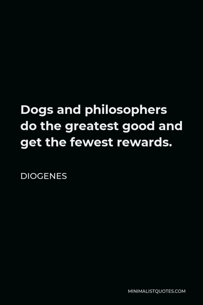 Diogenes Quote - Dogs and philosophers do the greatest good and get the fewest rewards.