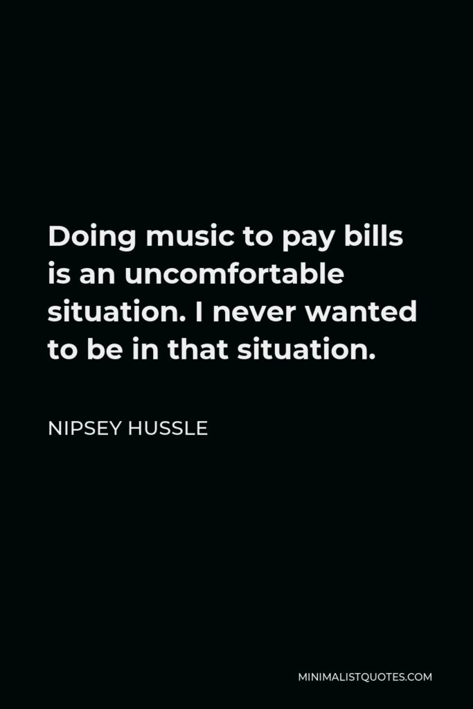 Nipsey Hussle Quote - Doing music to pay bills is an uncomfortable situation. I never wanted to be in that situation.