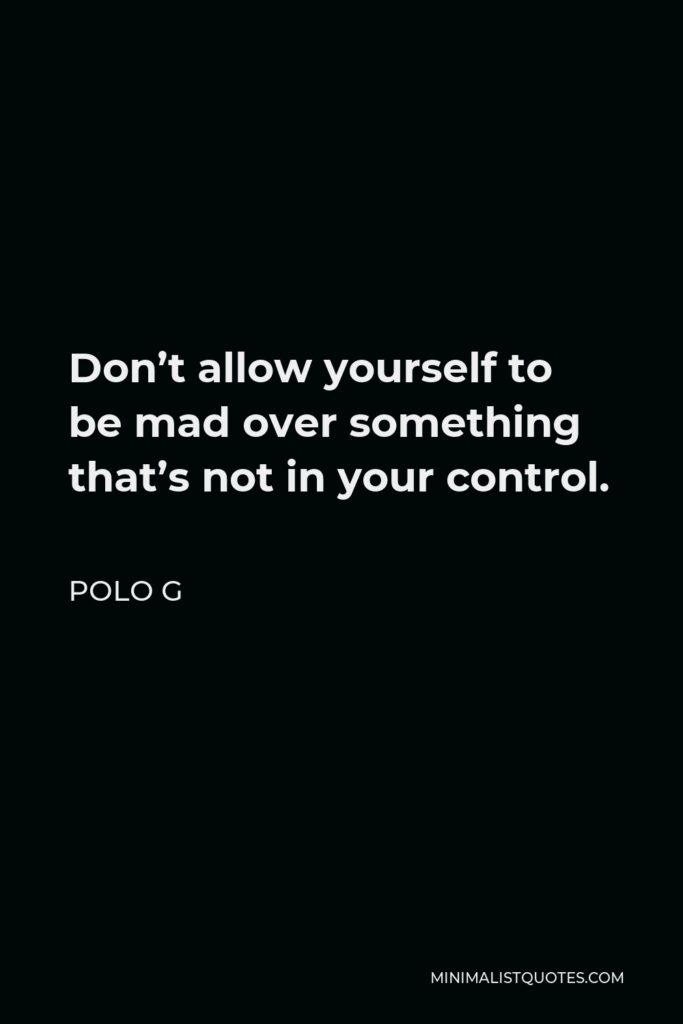 Polo G Quote - Don't allow yourself to be mad over something that's not in your control.