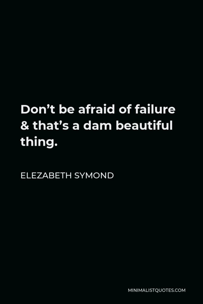 Elezabeth Symond Quote - Don't be afraid of failure & that's a dam beautiful thing.
