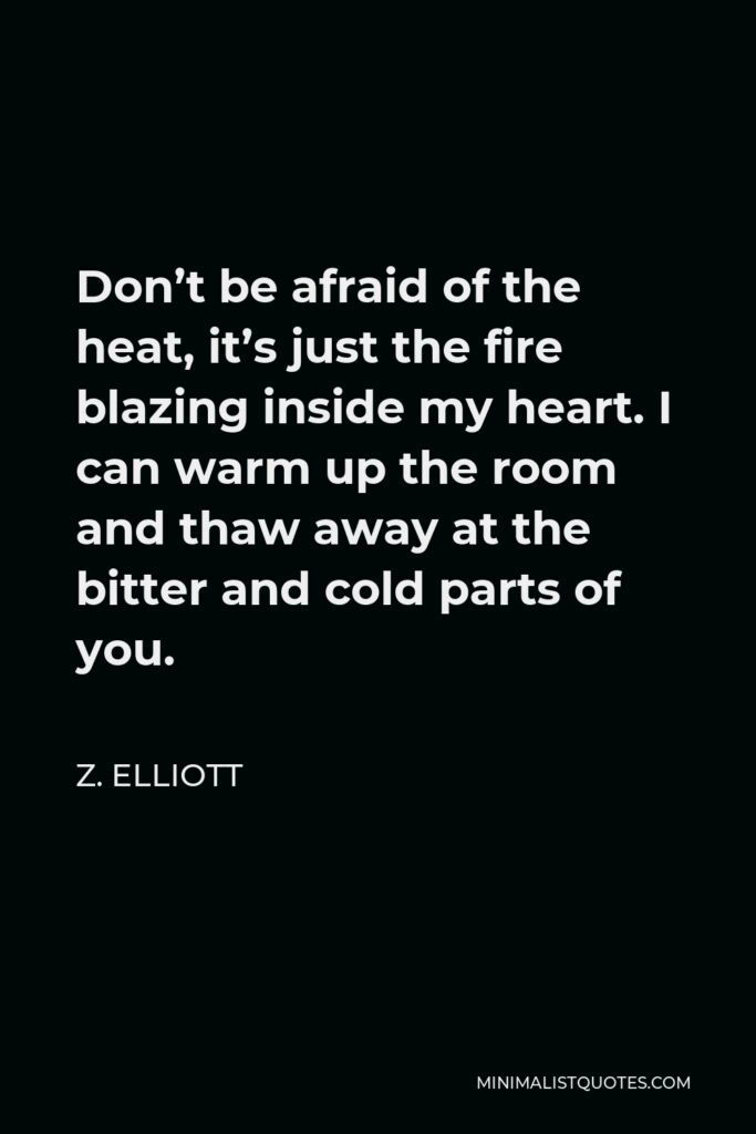 Z. Elliott Quote - Don't be afraid of the heat, it's just the fire blazing inside my heart. I can warm up the room and thaw away at the bitter and cold parts of you.