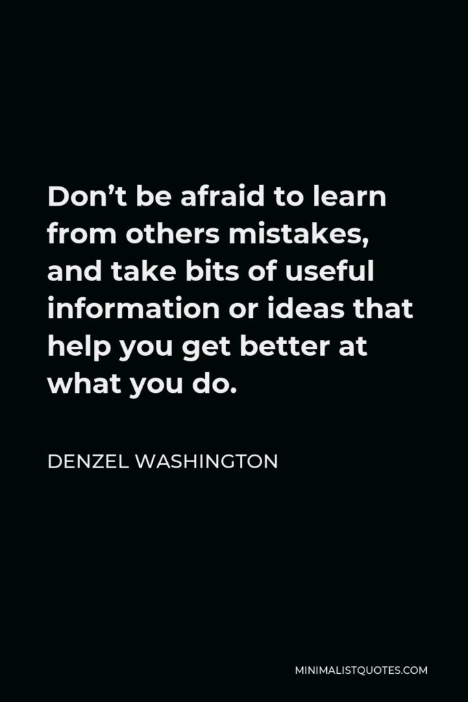 Denzel Washington Quote - Don't be afraid to learn from others mistakes, and take bits of useful information or ideas that help you get better at what you do.