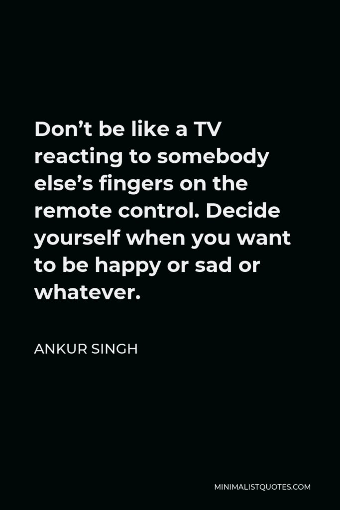 Ankur Singh Quote - Don't be like a TV reacting to somebody else's fingers on the remote control. Decide yourself when you want to be happy or sad or whatever.
