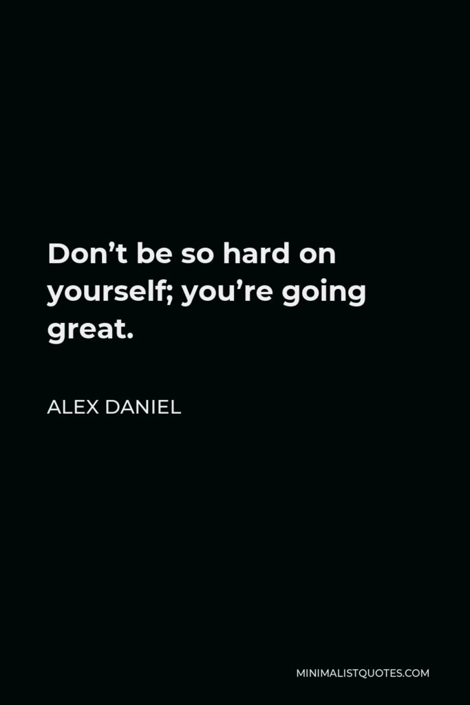 Alex Daniel Quote - Don't be so hard on yourself; you're going great.