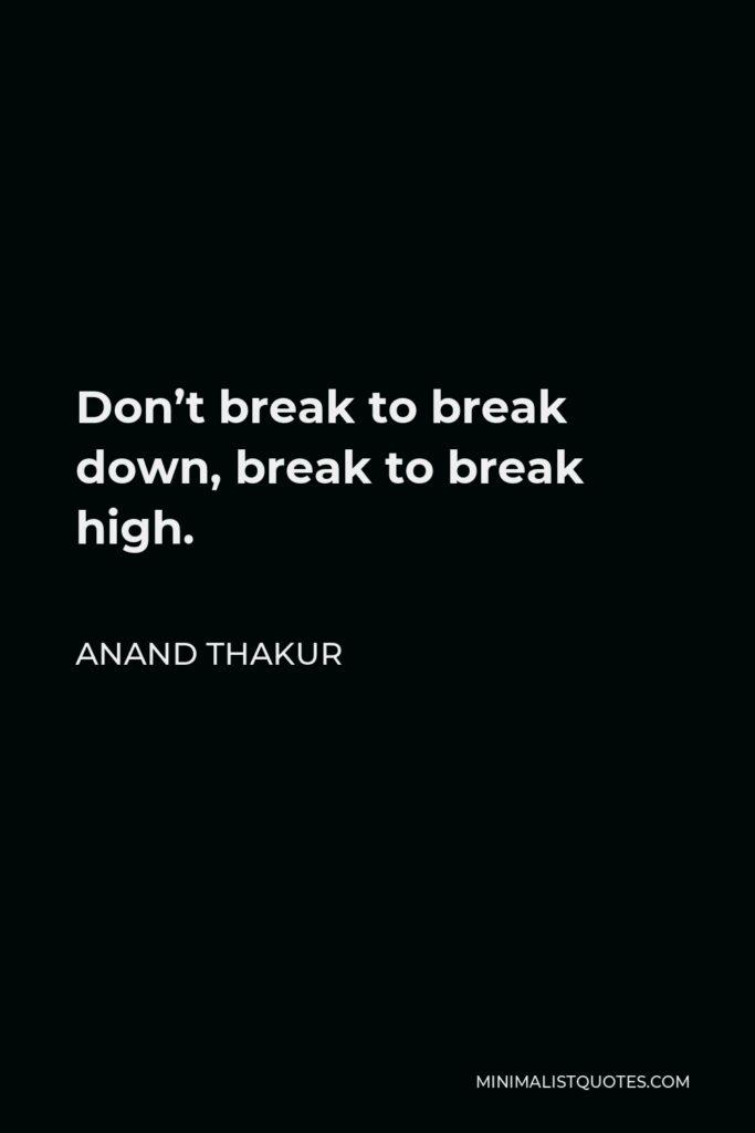 Anand Thakur Quote - Don't break to break down, break to break high.