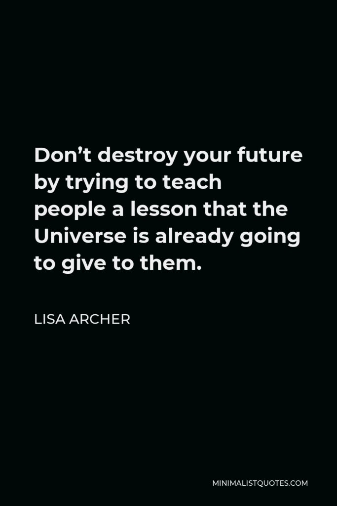 Lisa Archer Quote - Don't destroy your future by trying to teach people a lesson that the Universe is already going to give to them.