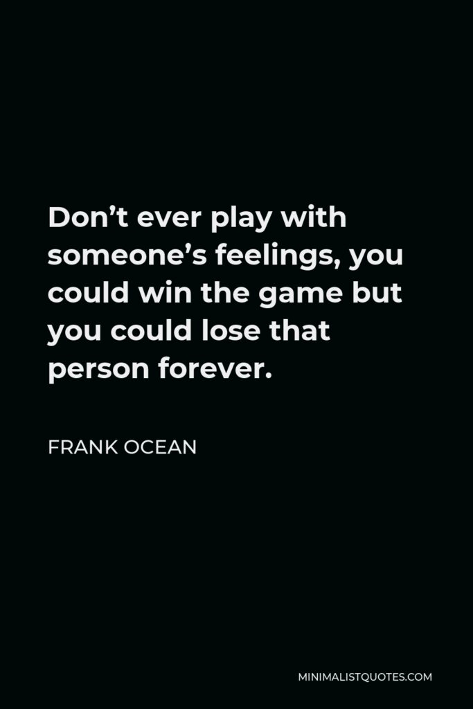 Frank Ocean Quote - Don't ever play with someone's feelings, you could win the game but you could lose that person forever.