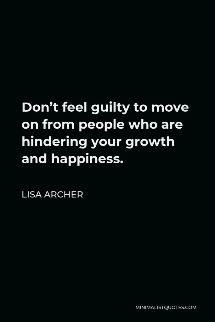 Lisa Archer Quote - Don't feel guilty to move on from people who are hindering your growth and happiness.