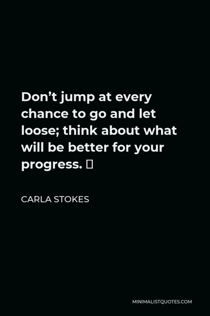 Carla Stokes Quote - Don't jump at every chance to go and let loose; think about what will be better for your progress. 