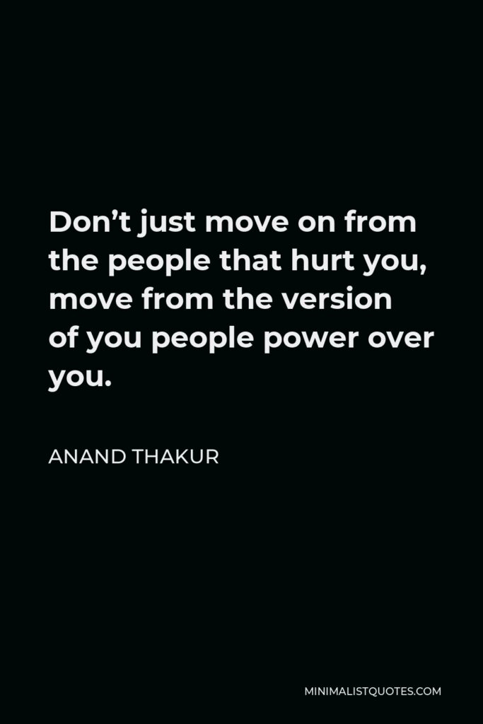 Anand Thakur Quote - Don't just move on from the people that hurt you, move from the version of you people power over you.