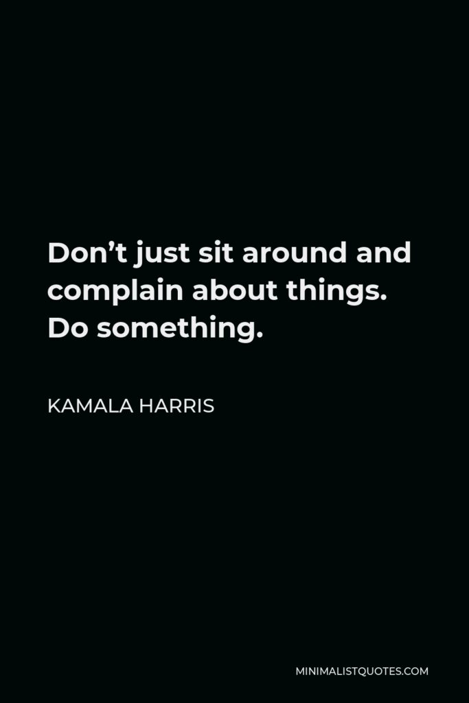Kamala Harris Quote - Don't just sit around and complain about things. Do something.