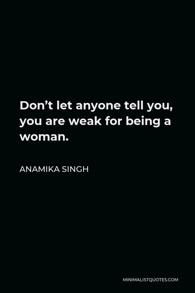 Anamika Singh Quote - Don't let anyone tell you, you are weak for being a woman.