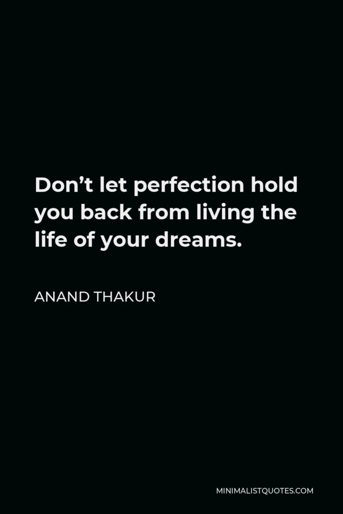 Anand Thakur Quote - Don't let perfection hold you back from living the life of your dreams.