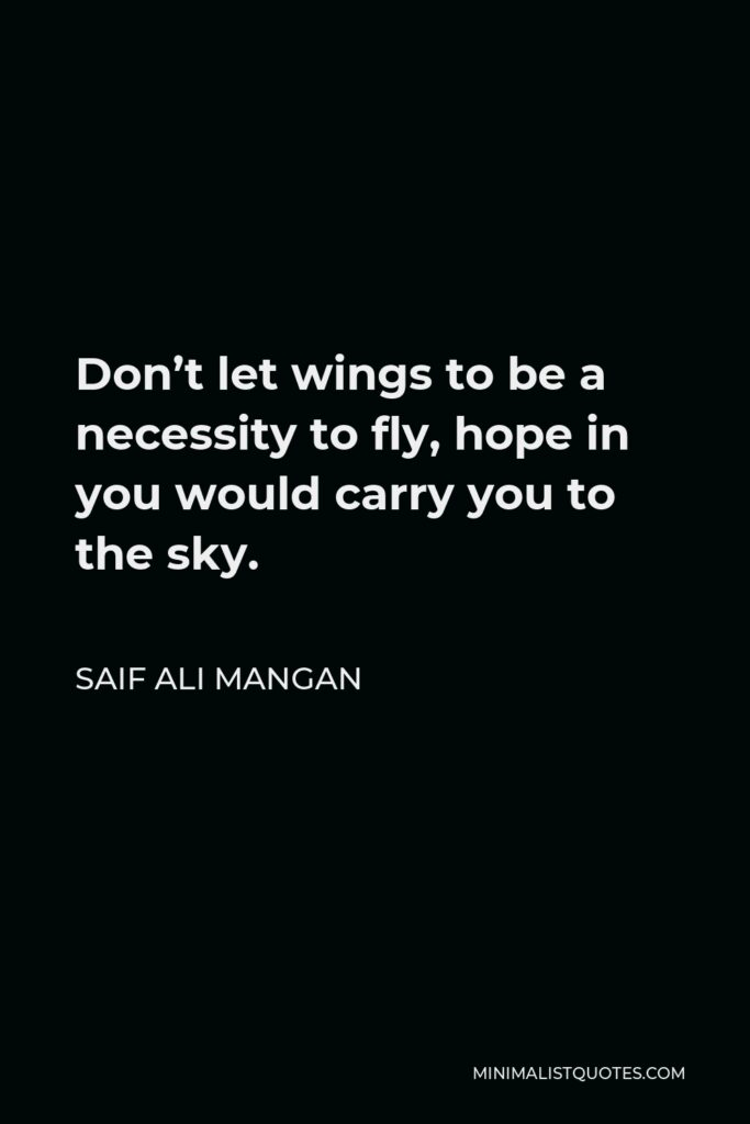 Saif Ali Mangan Quote - Don't let wings to be a necessity to fly, hope in you would carry you to the sky.