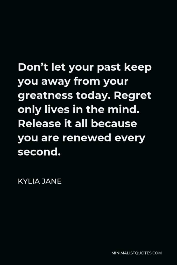 Kylia Jane Quote - Don't let your past keep you away from your greatness today. Regret only lives in the mind. Release it all because you are renewed every second.