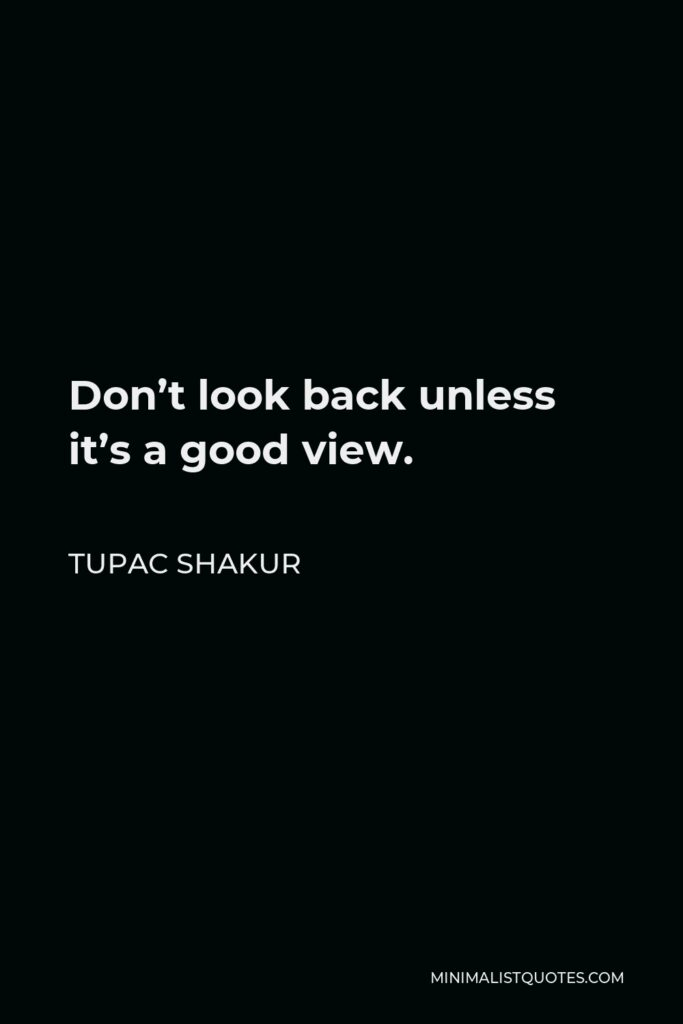 Tupac Shakur Quote - Don't look back unless it's a good view.