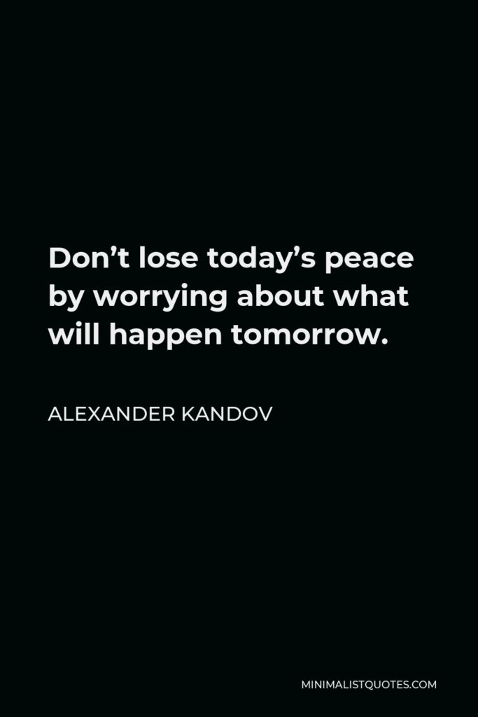 Alexander Kandov Quote - Don't lose today's peace by worrying about what will happen tomorrow.