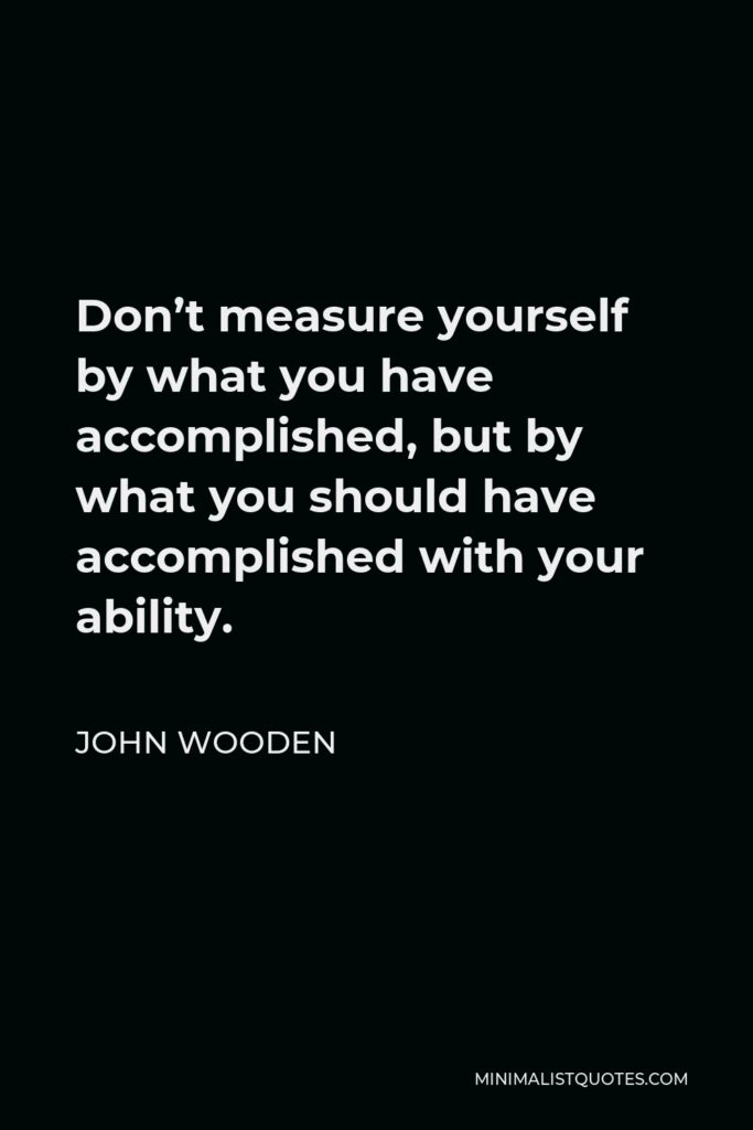 John Wooden Quote - Don't measure yourself by what you have accomplished, but by what you should have accomplished with your ability.