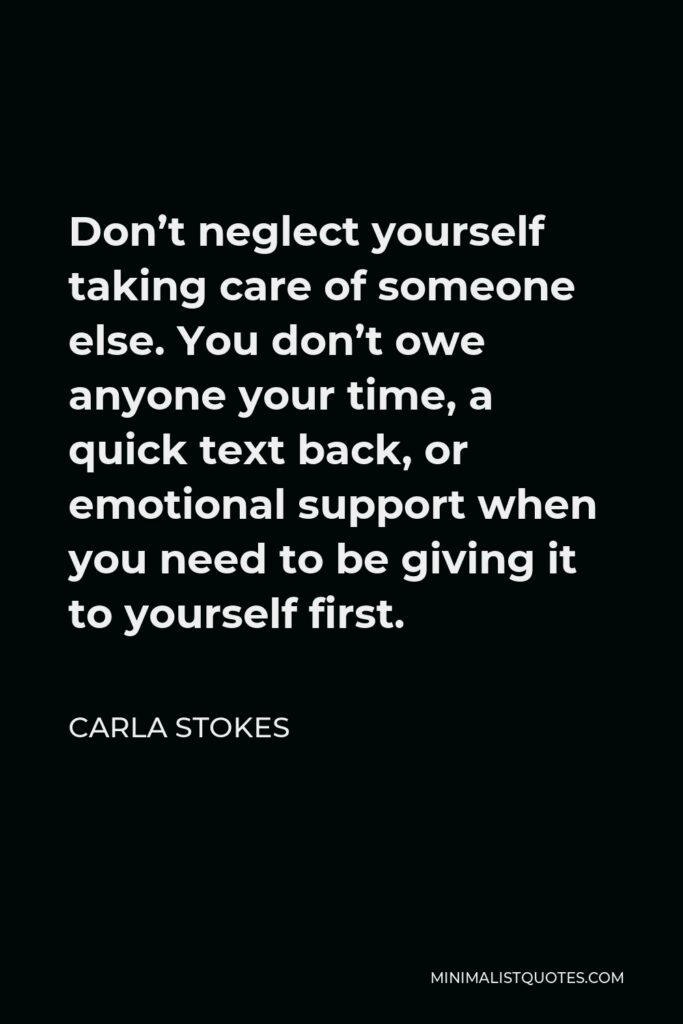 Carla Stokes Quote - Don't neglect yourself taking care of someone else. You don't owe anyone your time, a quick text back, or emotional support when you need to be giving it to yourself first.