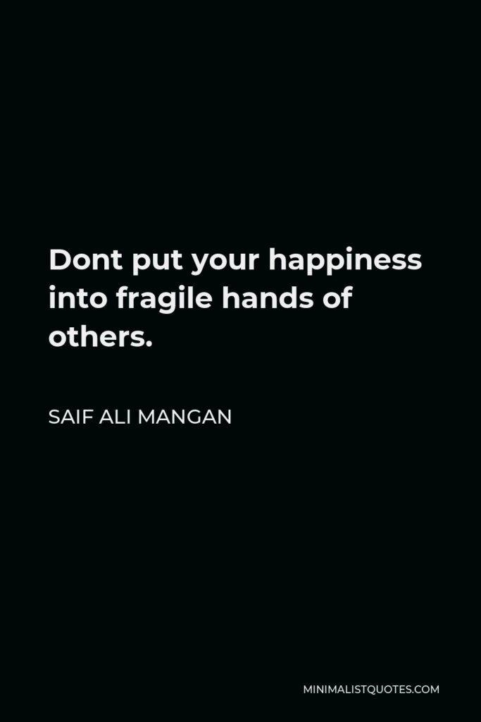 Saif Ali Mangan Quote - Dont put your happiness into fragile hands of others.