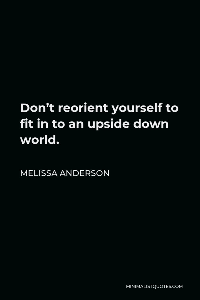 Melissa Anderson Quote - Don't reorient yourself to fit in to an upside down world.