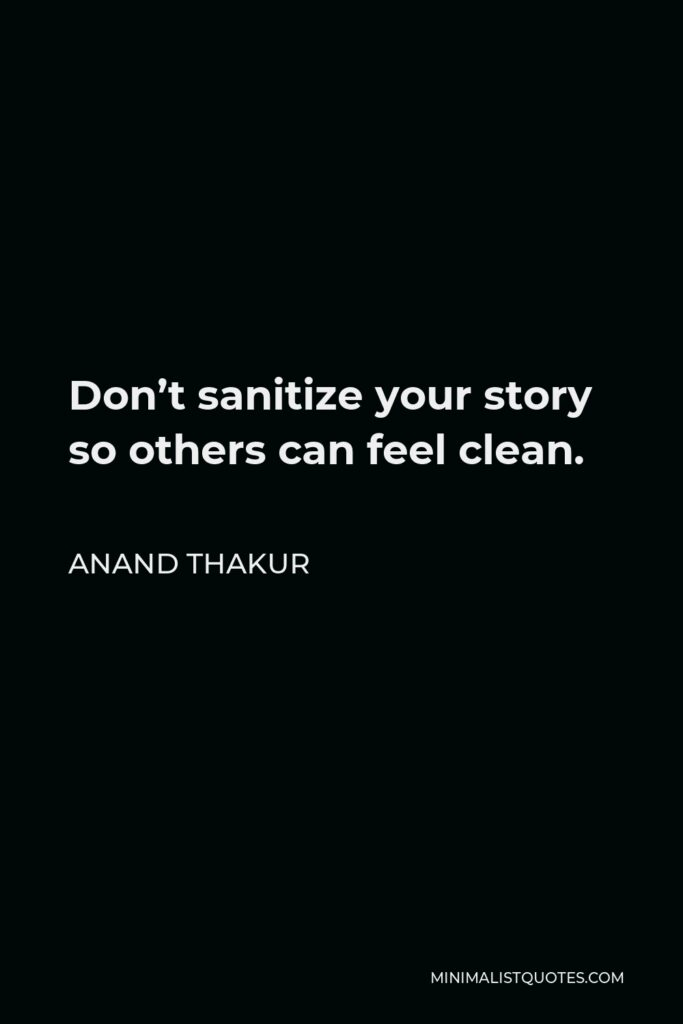 Anand Thakur Quote - Don't sanitize your story so others can feel clean.
