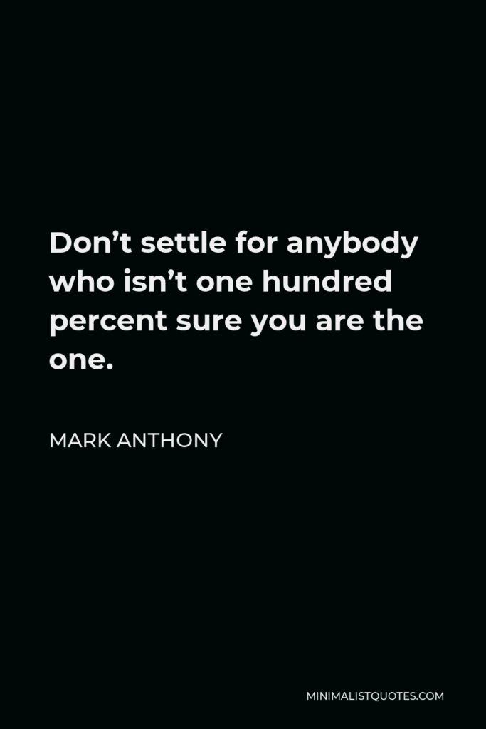 Mark Anthony Quote - Don't settle for anybody who isn't one hundred percent sure you are the one.
