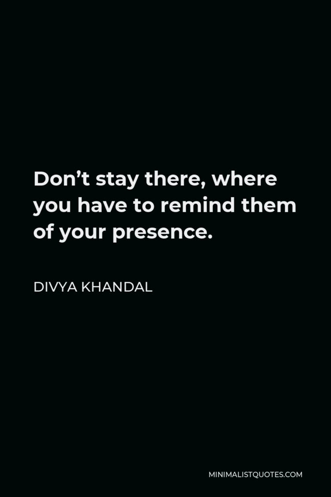 Divya khandal Quote - Don't stay there, where you have to remind them of your presence.